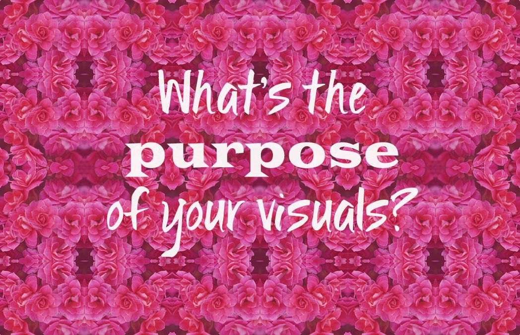 What's the PURPOSE of your visuals?